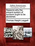 Reasons Why the Present System of Auctions Ought to Be Abolished, Thomas Haight Leggett, 1275740197