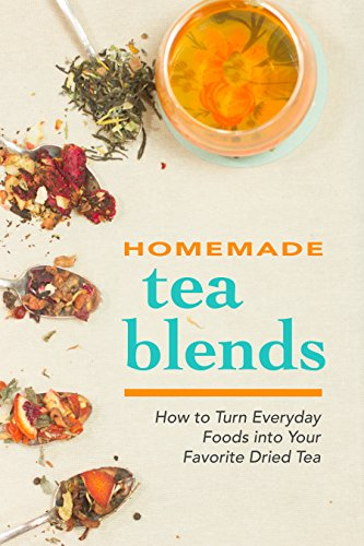 Homemade Tea Blends: How to Turn Everyday Foods into Your Favorite Dried Tea by Happier Kitchen