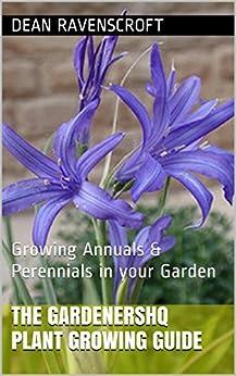 The GardenersHQ Garden Plants Growing Guide: Growing Annuals & Perennials in your Garden from Seeds & Bulbs (GardenersHQ Gardening Guides Book 3) by [Ravenscroft, Dean]