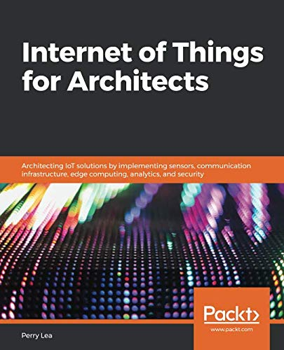 Internet of Things for Architects: Architecting IoT solutions by implementing sensors, communication infrastructure, edge computing, analytics, and -