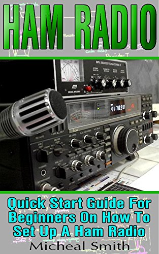 HAM Radio: Quick Start Guide For Beginners On How To Set Up A Ham Radio: (Ham Radio for Beginners, Survival Communication, Self Reliance, Ham Radio) by [Smith, Micheal]