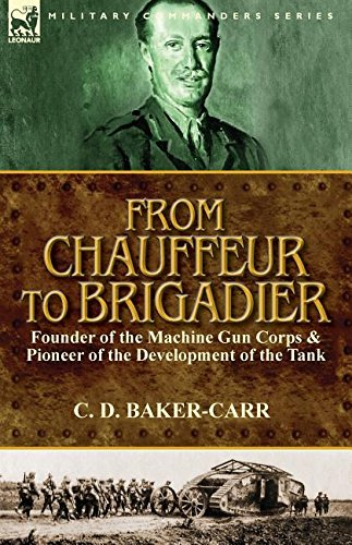 From Chauffeur to Brigadier-Founder of the Machine Gun Corps & Pioneer of the Development of the Tank