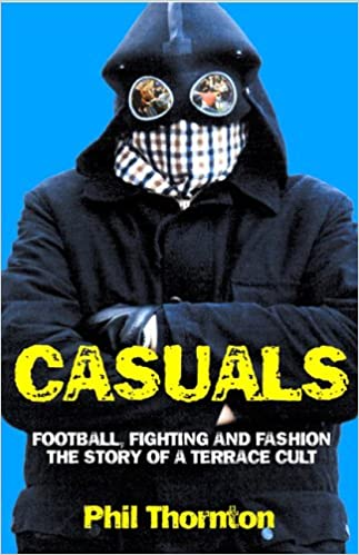 Casuals Football Fighting And Fashion The Story Of A Terrace