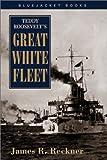 Teddy Roosevelt's Great White Fleet, James R. Reckner, 1557509727