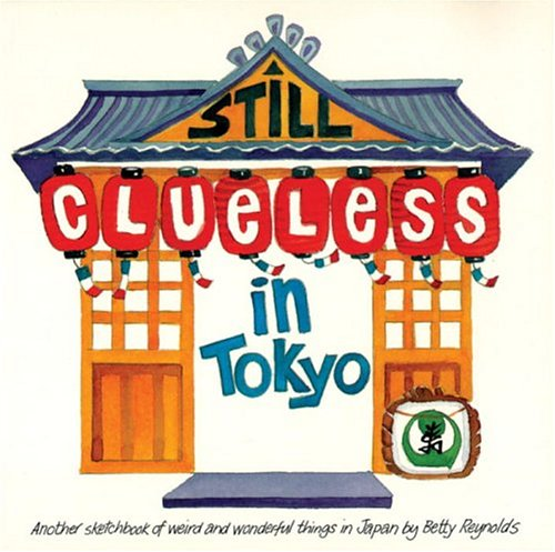 Still Clueless In Tokyo: Another Sketchbook Of Weird And Wonderful Things In Japan Betty Reynolds