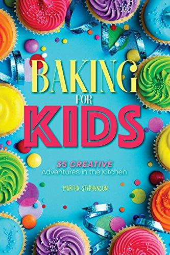 Baking for Kids: 35 Creative Adventures in the Kitchen by Martha Stephenson