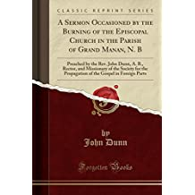 A Sermon Occasioned by the Burning of the Episcopal Church in the Parish of Grand Manan, N. B: Preached by the Rev. John Dunn, A. B., Rector, and ... the Gospel in Foreign Parts (Classic Reprint)