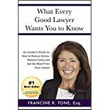 What Every Good Lawyer Wants You to Know: An Insider's Guide on How to Reduce Stress, Reduce Costs and Get the Most From Your Lawyer