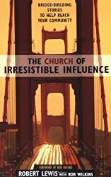 The Church of Irresistible Influence: Bridge-building Stories to Help Reach Your Community by Robert Lewis (1-Nov-2002) Paperback