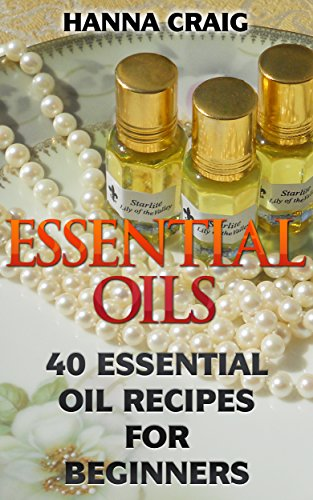 Essential Oils: 40 Essential Oil Recipes For Beginners by [Craig, Hanna ]