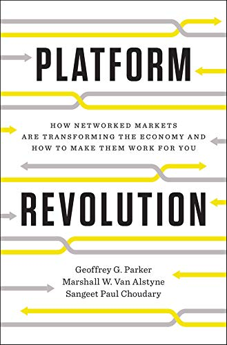 Platform Revolution – How Networked Markets Are Transforming the Economy–and How to Make Them Work for You