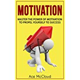 Motivation: Master The Power Of Motivation To Propel Yourself To Success (Powerful Brain Boosting Strategies To Help Increase Your Motivation Levels For Success In Business & In Life)