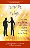 It's not me, it's you. . . The epic gay dating fails of an English twenty-something