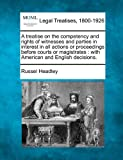 A treatise on the competency and rights of witnesses and parties in interest in all actions or proceedings before courts or magistrates : with American and English Decisions, Russel Headley, 1240066201