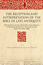 The Reception and Interpretation of the Bible in Late Antiquity: Proceedings of the Montréal Colloquium in Honour of Charles Kannengiesser, 11-13 October 2006 (Bible in Ancient Christianity)