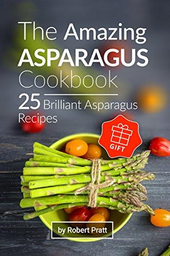 The Amazing Asparagus Cookbook: 25 Brilliant Asparagus Recipes by [Pratt, Robert]