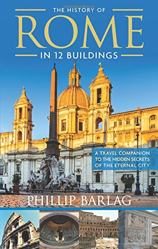 The History of Rome in 12 Buildings: A Travel Companion to the Hidden Secrets of The Eternal City cover