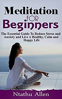 Meditation For Beginners: The Essential Guide To Reduce Stress and Anxiety and Live A Healthy, Calm and Happy Life by [Allen, Ntathu]
