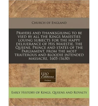 Prayers and Thanksgiuing to Be Vsed by All the Kings Maiesties Louing Subiects for the Happy Deliuerance of His Maiestie, the Queene, Prince and States of the Parliament, from the Most Traiterous and Bloodie Intended Massacre, 1605 (1630) (Paperback) - Common pdf