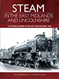 Steam in the East Midlands and Lincolnshire: A Pictorial Journey in the Late 1950s and Early 1960s
