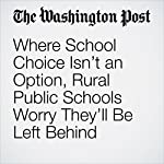 Where School Choice Isn't an Option, Rural Public Schools Worry They'll Be Left Behind | Jose A. DelReal,Emma Brown