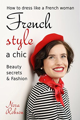 French style: a chic. How to dress like a French woman.: Beauty secrets & Fashion