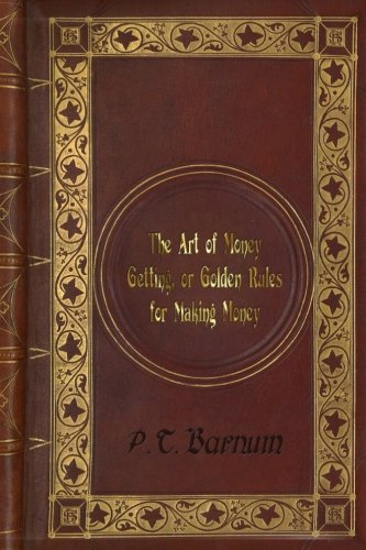 P. T. Barnum - The Art of Money Getting, or Golden Rules for Making Money