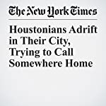 Houstonians Adrift in Their City, Trying to Call Somewhere Home | Richard Fausset,Campbell Robertson