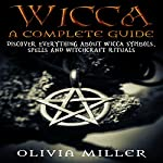 Wicca: A Complete Guide: Discover Everything About Wicca Symbols, Spells and Witchcraft Rituals | Olivia Miller