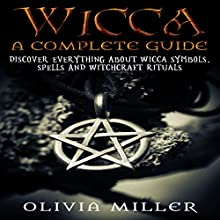 Wicca: A Complete Guide: Discover Everything About Wicca Symbols, Spells and Witchcraft Rituals Audiobook by Olivia Miller Narrated by Michael Goldsmith