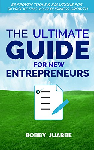 The Ultimate Guide For New Entrepreneurs: 88 Proven Tools & Solutions For Skyrocketing Your Business Growth