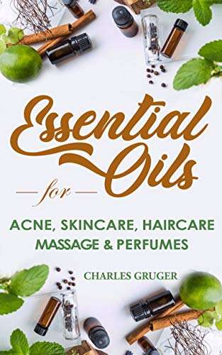 Essential Oils for Acne, Skin Care, Hair Care, Massage and Perfumes: 120 Essential Oil Blends and Recipes for Skin Care, Acne, Hair Care, Dandruff, Massage ... Essential Oils Beginners Guide 2019 Book 3)