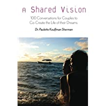 A Shared Vision:: 100 Exercises for Couples to Co-Create The Lives of Their Dreams (Volume 1)