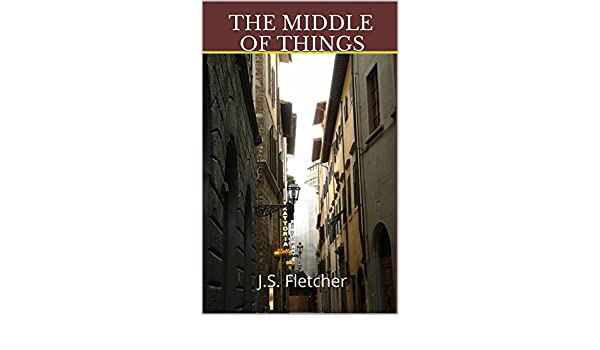 The middle of things js fletcher murder mystery classics book the middle of things js fletcher murder mystery classics book 10 ebook j s fletcher amazon kindle store fandeluxe Epub