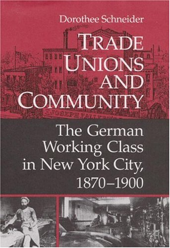 Trade Unions and Community: The German Working Class in New York City, 1870-1900 (Working Class in American History)
