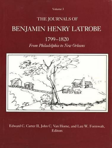 The Journals of Benjamin Henry Latrobe 1799-1820 (Series 1): Volume 3 1-3, From Philadelphia to New Orleans (The Papers of Benjamin Henry Latrobe Series)