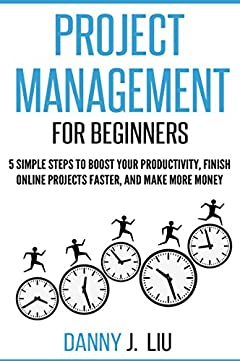 Project Management for Beginners: 5 Simple Steps to Boost Your Productivity, Finish Online Projects Faster and Make More Money