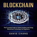 Blockchain: The Essential Guide to Understanding and Using Blockchain Technology for Beginners: Financial Technology, Book 1 | David Chang