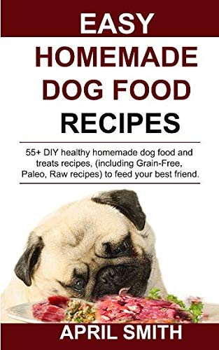 EASY HOMEMADE DOG FOOD RECIPES: 55+ DIY healthy homemade dog food and treats recipes, (including Grain-Free, Paleo, Raw recipes) to feed your best friend.