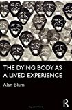 The Dying Body as a Lived Experience (Routledge Studies in the Sociology of Health and Illness)