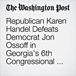 Republican Karen Handel Defeats Democrat Jon Ossoff in Georgia's 6th Congressional District |  Robert Costa,Paul Kane,Elise Viebeck