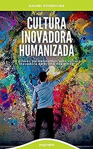 Cultura Inovadora Humanizada: Os pilares para desenvolver uma cultura inovadora de brilho nos olhos!