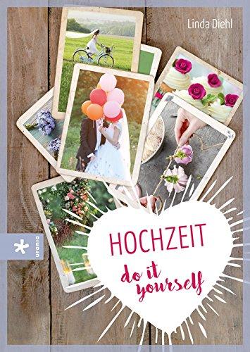 Hochzeit – do it yourself: Fantasievoll, farbenfroh – einfach unvergesslich