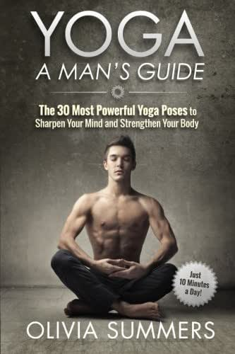 Yoga: A Man's Guide: The 30 Most Powerful Yoga Poses to Sharpen Your Mind and Strengthen Your Body