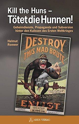 Kill the Huns - Tötet die Hunnen!: Geheimdienste, Propaganda und Subversion hinter den Kulissen des Ersten Weltkrieges
