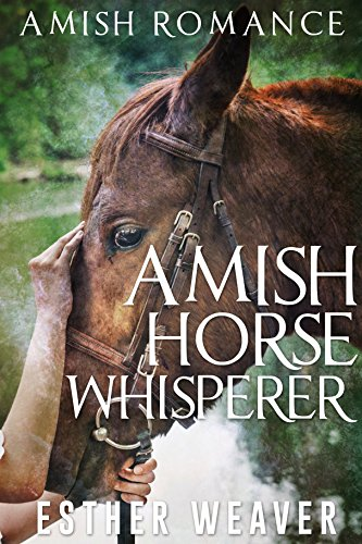 Amish Horse Whisperer (Amish Romance) (Amish Broken Hearts Series Book 1) by [Weaver, Esther]