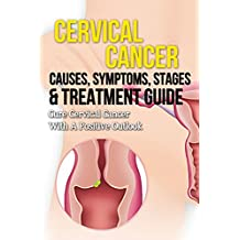 Cervical Cancer Causes, Symptoms, Stages & Treatment Guide: Cure Cervical Cancer With A Positive Outlook