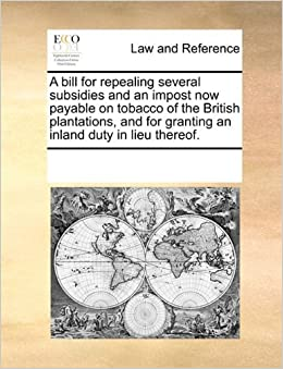 Book A bill for repealing several subsidies and an impost now payable on tobacco of the British plantations, and for granting an inland duty in lieu thereof. by See Notes Multiple Contributors (2010-06-01)