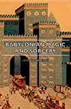 Babylonian Magic and Sorcery - Being the Prayers for the Lifting of the Hand - The Cuneiform Texts of a Broup of Babylonian and Assyrian Incantations