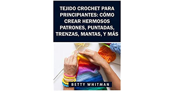Amazon.com: Tejido Crochet para principiantes: Cómo crear hermosos patrones, puntadas, trenzas, mantas, y más (Spanish Edition) eBook: Betty Whitman, ...